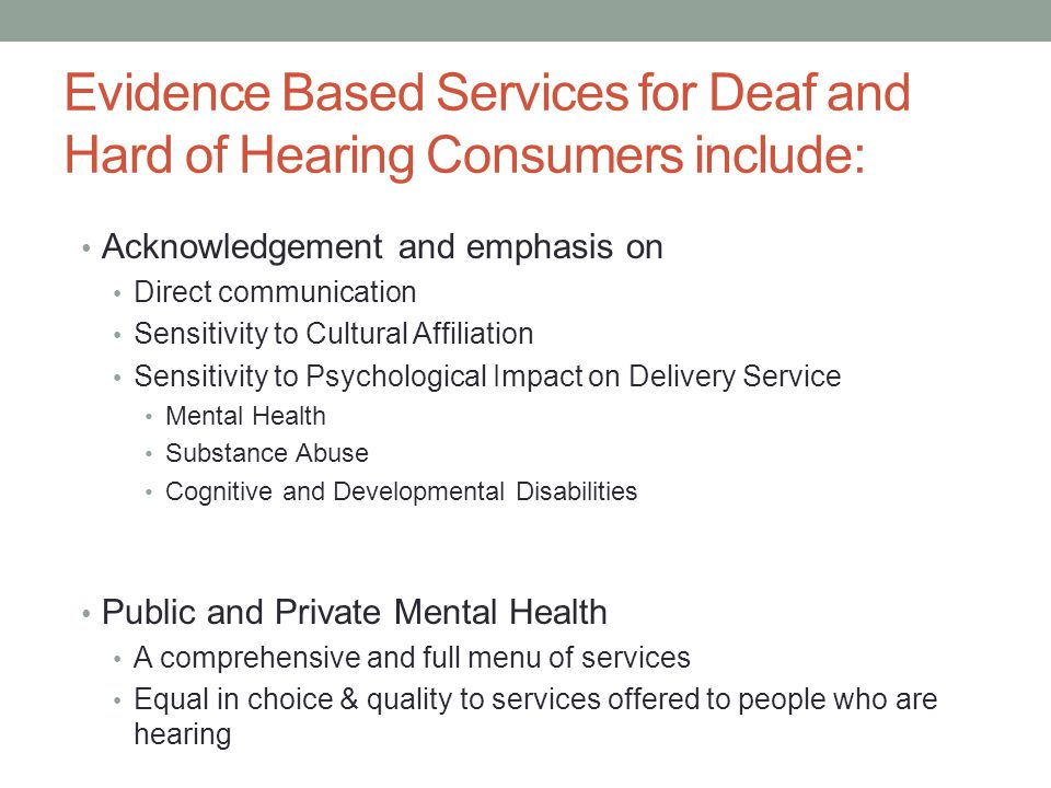 Evidence Based Services for Deaf and Hard of Hearing Consumers include: Acknowledgement and emphasis on Direct communication Sensitivity to Cultural Affiliation Sensitivity to Psychological Impact on Delivery Service Mental Health Substance Abuse Cognitive and Developmental Disabilities Public and Private Mental Health A comprehensive and full menu of services Equal in choice & quality to services offered to people who are hearing