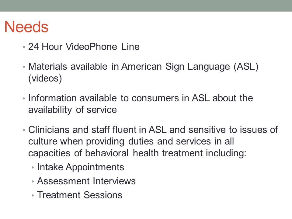 Needs 24 Hour VideoPhone Line Materials available in American Sign Language (ASL) (videos) Information available to consumers in ASL about the availability of service Clinicians and staff fluent in ASL and sensitive to issues of culture when providing duties and services in all capacities of behavioral health treatment including: Intake Appointments Assessment Interviews Treatment Sessions