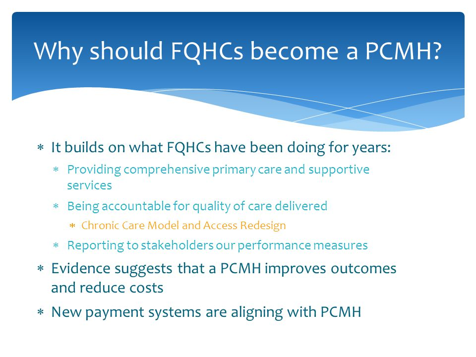  It builds on what FQHCs have been doing for years:  Providing comprehensive primary care and supportive services  Being accountable for quality of care delivered  Chronic Care Model and Access Redesign  Reporting to stakeholders our performance measures  Evidence suggests that a PCMH improves outcomes and reduce costs  New payment systems are aligning with PCMH Why should FQHCs become a PCMH?