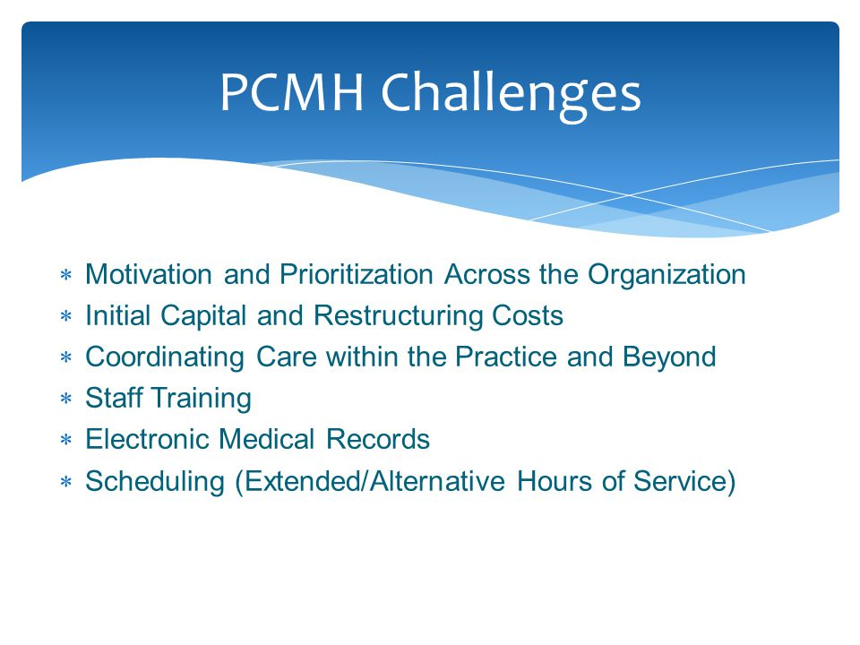  Motivation and Prioritization Across the Organization  Initial Capital and Restructuring Costs  Coordinating Care within the Practice and Beyond  Staff Training  Electronic Medical Records  Scheduling (Extended/Alternative Hours of Service) PCMH Challenges