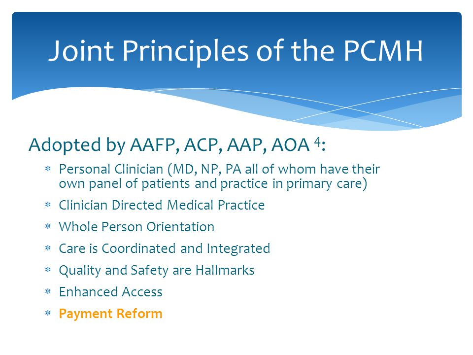 Adopted by AAFP, ACP, AAP, AOA 4 :  Personal Clinician (MD, NP, PA all of whom have their own panel of patients and practice in primary care)  Clinician Directed Medical Practice  Whole Person Orientation  Care is Coordinated and Integrated  Quality and Safety are Hallmarks  Enhanced Access  Payment Reform Joint Principles of the PCMH