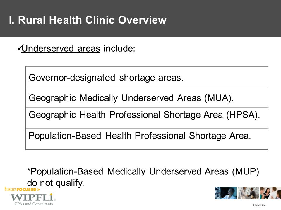 © Wipfli LLP Underserved areas include: Governor-designated shortage areas. Geographic Medically Underserved Areas (MUA). Geographic Health Profession