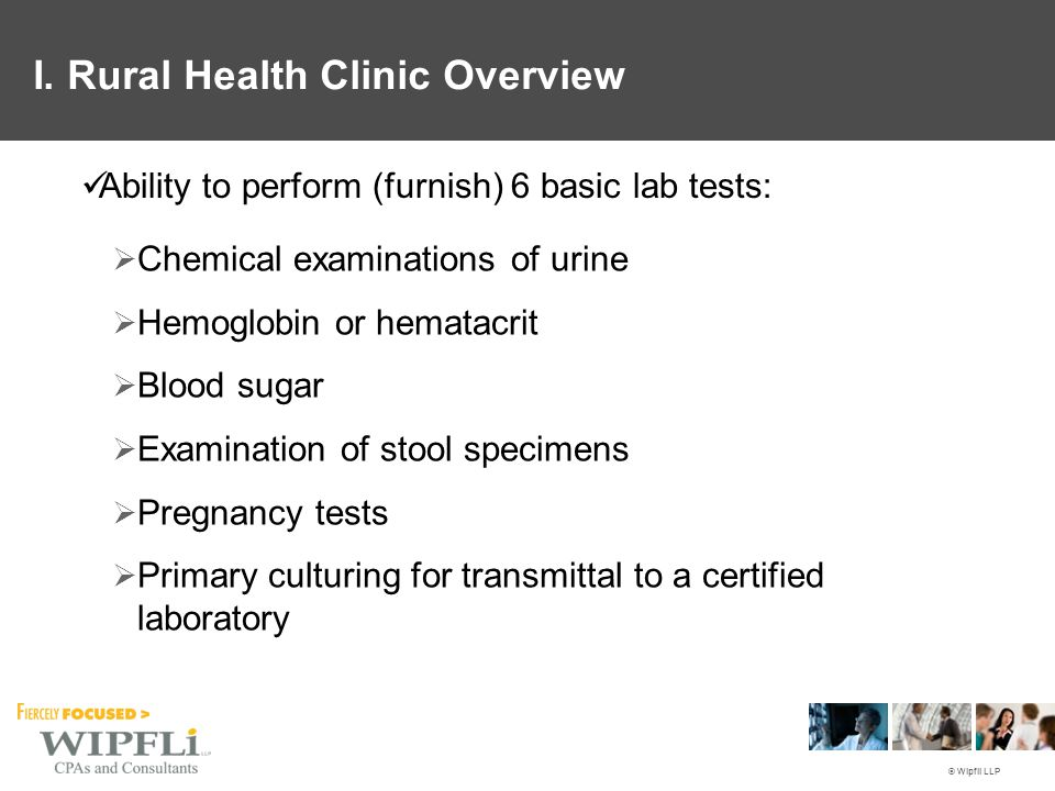 © Wipfli LLP Ability to perform (furnish) 6 basic lab tests:  Chemical examinations of urine  Hemoglobin or hematacrit  Blood sugar  Examination of stool specimens  Pregnancy tests  Primary culturing for transmittal to a certified laboratory I.