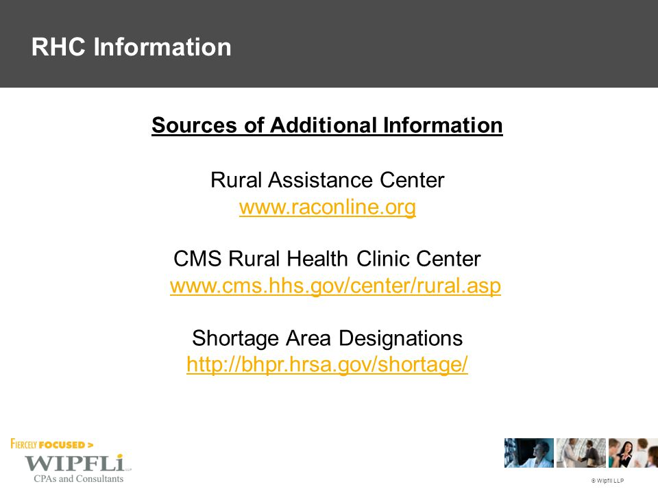 © Wipfli LLP Rural Assistance Center www.raconline.org CMS Rural Health Clinic Center www.cms.hhs.gov/center/rural.asp www.cms.hhs.gov/center/rural.asp Shortage Area Designations http://bhpr.hrsa.gov/shortage/ Sources of Additional Information RHC Information