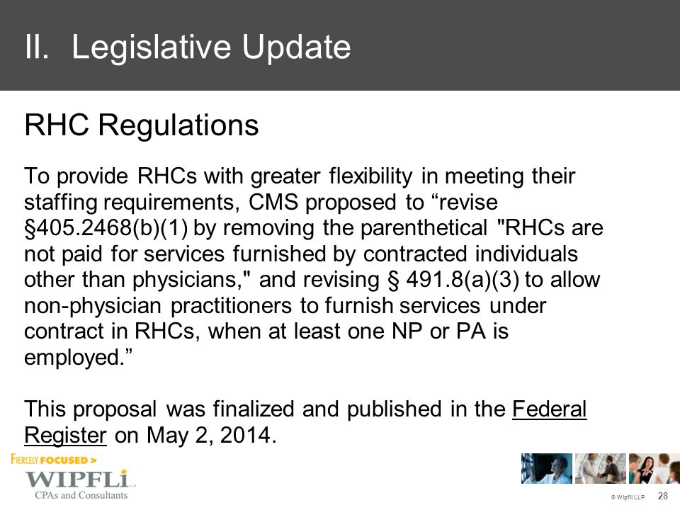 © Wipfli LLP RHC Regulations To provide RHCs with greater flexibility in meeting their staffing requirements, CMS proposed to revise §405.2468(b)(1) by removing the parenthetical RHCs are not paid for services furnished by contracted individuals other than physicians, and revising § 491.8(a)(3) to allow non-physician practitioners to furnish services under contract in RHCs, when at least one NP or PA is employed. This proposal was finalized and published in the Federal Register on May 2, 2014.