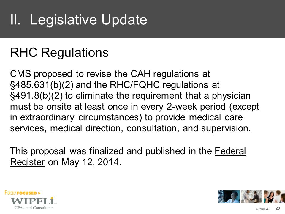 © Wipfli LLP RHC Regulations CMS proposed to revise the CAH regulations at §485.631(b)(2) and the RHC/FQHC regulations at §491.8(b)(2) to eliminate the requirement that a physician must be onsite at least once in every 2-week period (except in extraordinary circumstances) to provide medical care services, medical direction, consultation, and supervision.