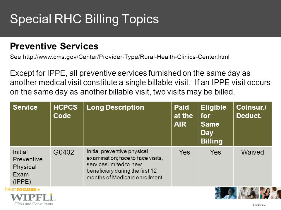 © Wipfli LLP Special RHC Billing Topics Preventive Services See http://www.cms.gov/Center/Provider-Type/Rural-Health-Clinics-Center.html Except for IPPE, all preventive services furnished on the same day as another medical visit constitute a single billable visit.