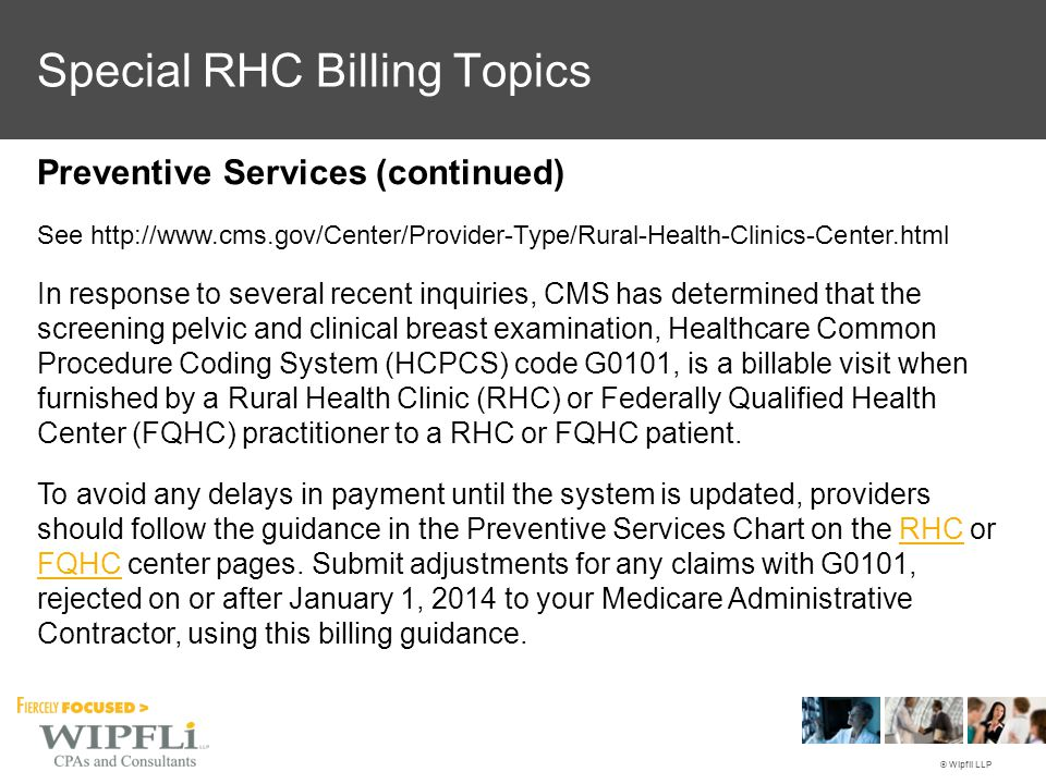 © Wipfli LLP Preventive Services (continued) See http://www.cms.gov/Center/Provider-Type/Rural-Health-Clinics-Center.html In response to several recent inquiries, CMS has determined that the screening pelvic and clinical breast examination, Healthcare Common Procedure Coding System (HCPCS) code G0101, is a billable visit when furnished by a Rural Health Clinic (RHC) or Federally Qualified Health Center (FQHC) practitioner to a RHC or FQHC patient.