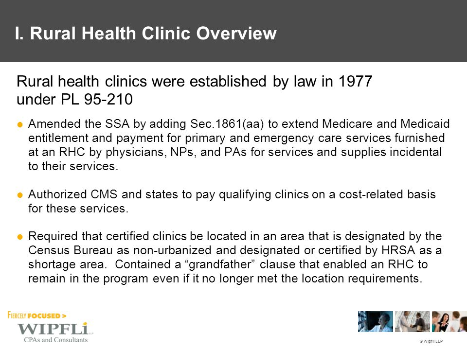 © Wipfli LLP Rural health clinics were established by law in 1977 under PL 95-210 Amended the SSA by adding Sec.1861(aa) to extend Medicare and Medica