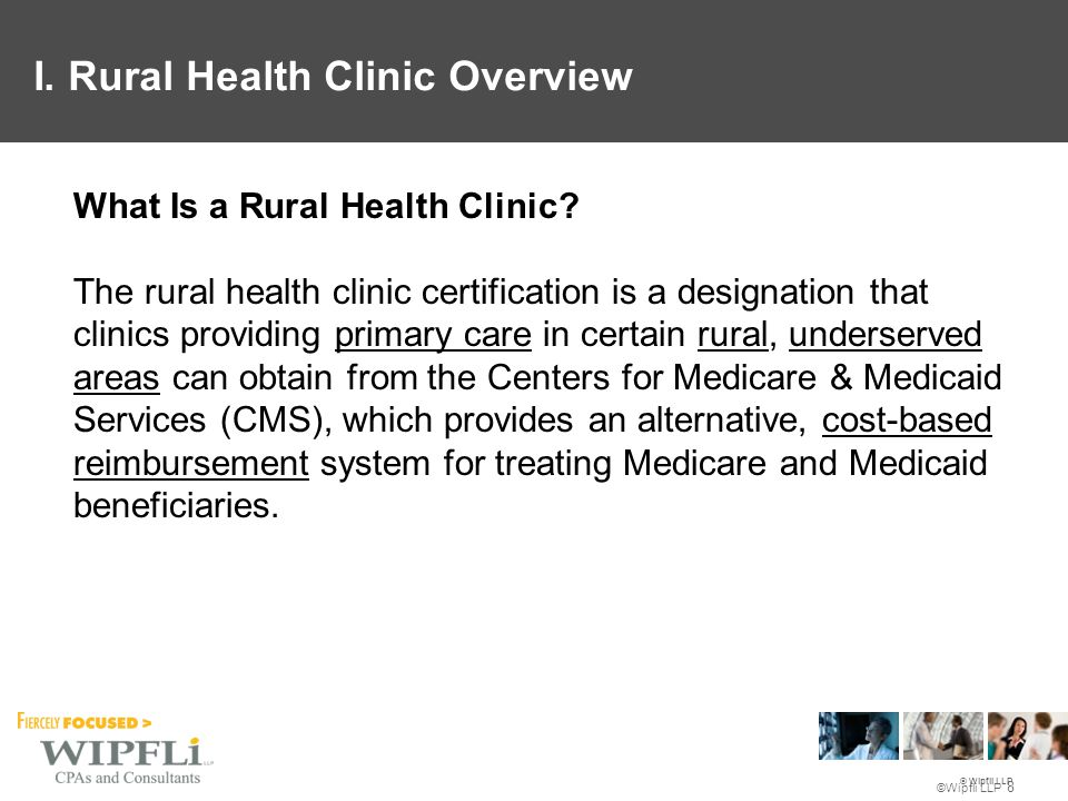 © Wipfli LLP ©Wipfli LLP 9 Must be primarily engaged in providing primary care services: majority of the services provided by the clinic are for the treatment of acute or chronic medical problems which usually bring a patient to a physician's office. Rural is defined as an area that is not an urbanized area as defined by the Bureau of the Census. I.