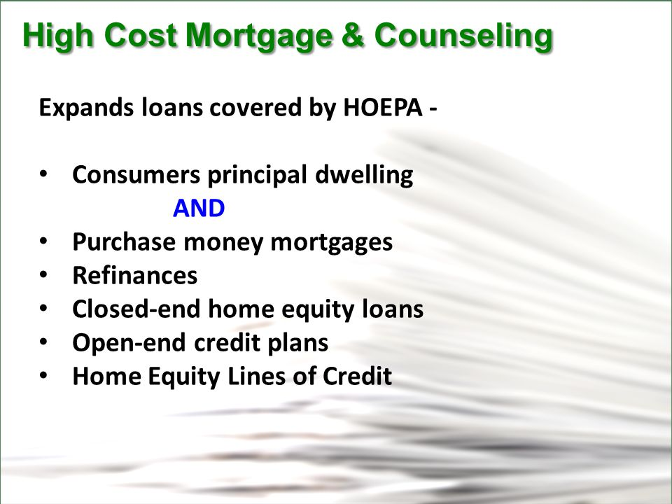 CFPB High Cost Mortgage & Counseling High Cost Mortgage & Counseling Expands loans covered by HOEPA - Consumers principal dwelling AND Purchase money mortgages Refinances Closed-end home equity loans Open-end credit plans Home Equity Lines of Credit