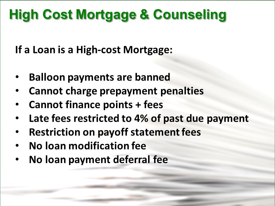 CFPB High Cost Mortgage & Counseling High Cost Mortgage & Counseling If a Loan is a High-cost Mortgage: Balloon payments are banned Cannot charge prepayment penalties Cannot finance points + fees Late fees restricted to 4% of past due payment Restriction on payoff statement fees No loan modification fee No loan payment deferral fee