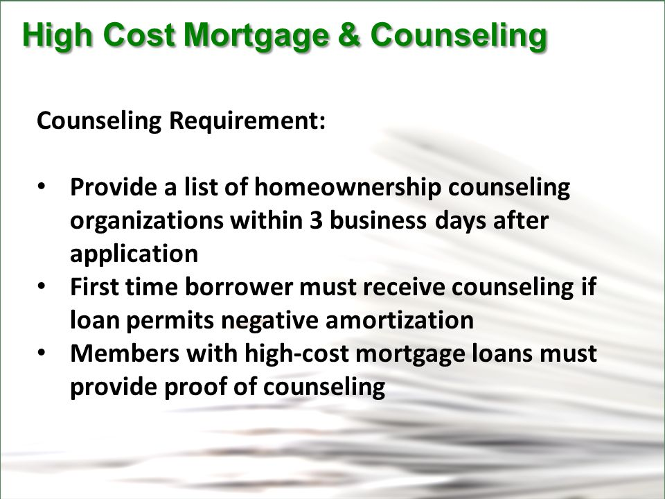 CFPB High Cost Mortgage & Counseling High Cost Mortgage & Counseling Counseling Requirement: Provide a list of homeownership counseling organizations within 3 business days after application First time borrower must receive counseling if loan permits negative amortization Members with high-cost mortgage loans must provide proof of counseling
