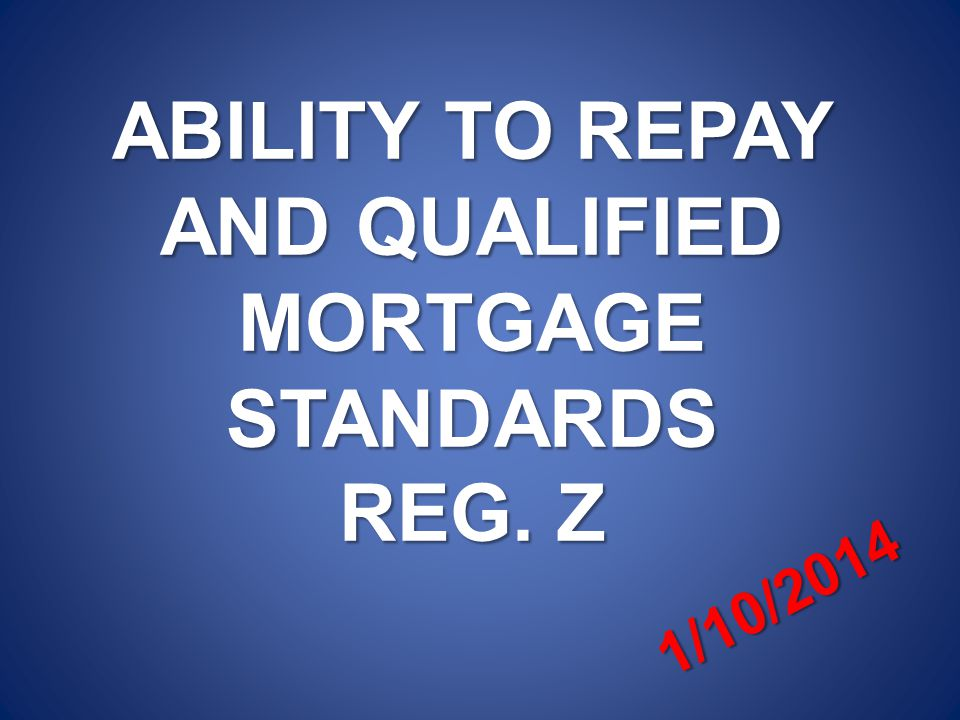 ABILITY TO REPAY AND QUALIFIED MORTGAGE STANDARDS REG. Z 1/10/2014
