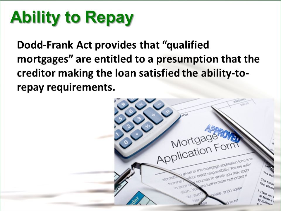 CFPB Ability to Repay Ability to Repay Dodd-Frank Act provides that qualified mortgages are entitled to a presumption that the creditor making the loan satisfied the ability-to- repay requirements.