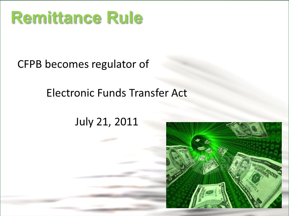 CFPB Remittance Rule Remittance Rule CFPB becomes regulator of Electronic Funds Transfer Act July 21, 2011