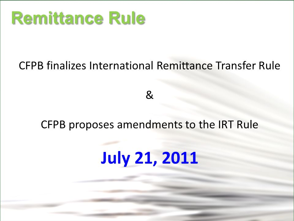 CFPB Remittance Rule Remittance Rule CFPB finalizes International Remittance Transfer Rule & CFPB proposes amendments to the IRT Rule July 21, 2011