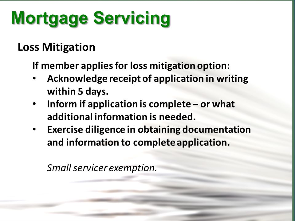 CFPB Mortgage Servicing Mortgage Servicing Loss Mitigation If member applies for loss mitigation option: Acknowledge receipt of application in writing within 5 days.