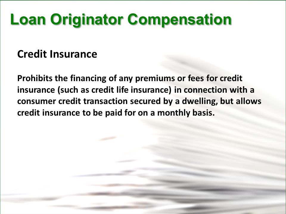 CFPB Loan Originator Compensation Loan Originator Compensation Credit Insurance Prohibits the financing of any premiums or fees for credit insurance (such as credit life insurance) in connection with a consumer credit transaction secured by a dwelling, but allows credit insurance to be paid for on a monthly basis.