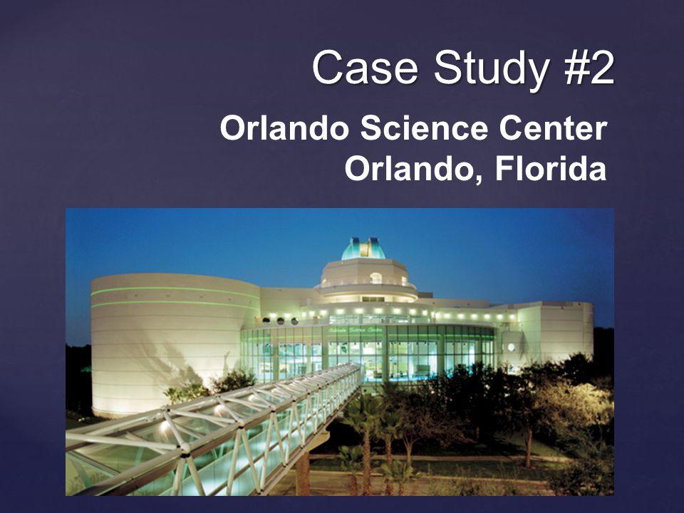 Case Study #2 Orlando Science Center Orlando, Florida