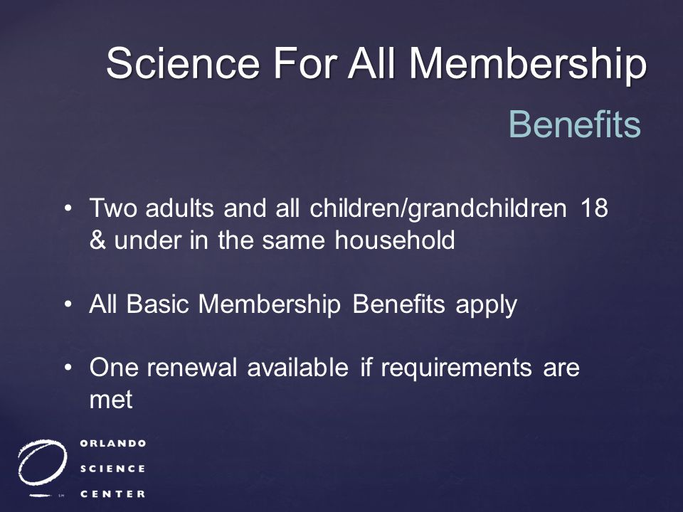 Science For All Membership Two adults and all children/grandchildren 18 & under in the same household All Basic Membership Benefits apply One renewal