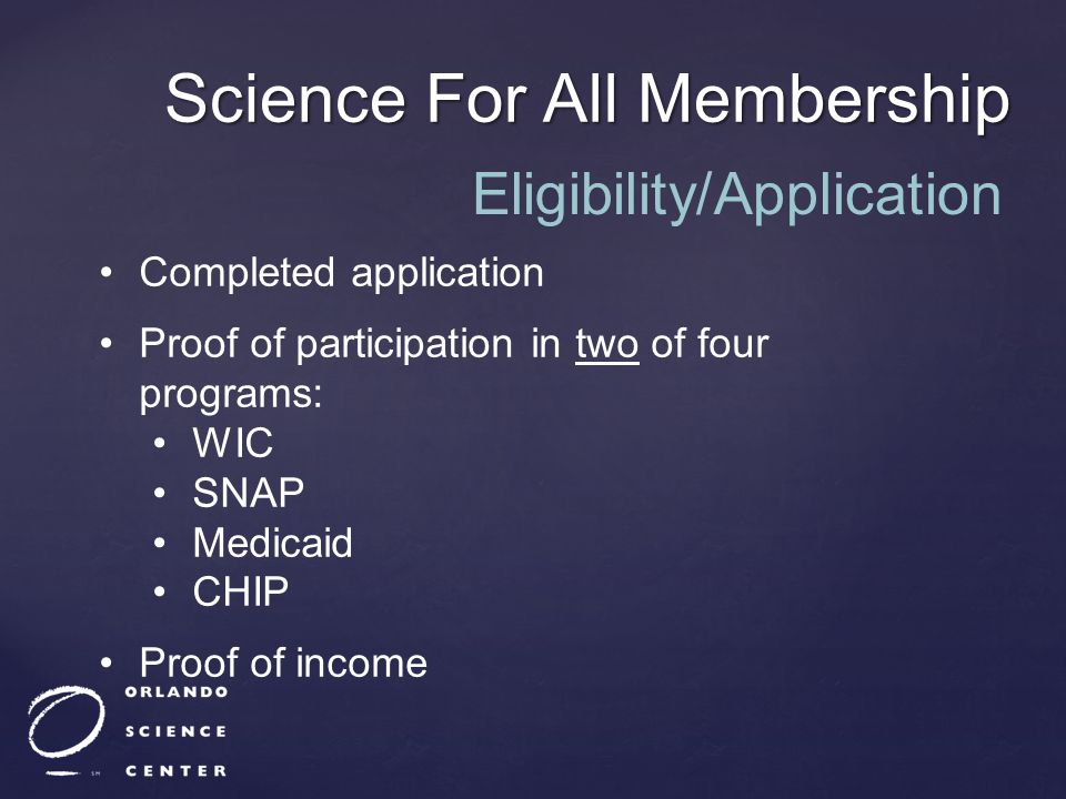 Science For All Membership Completed application Proof of participation in two of four programs: WIC SNAP Medicaid CHIP Proof of income Eligibility/Ap