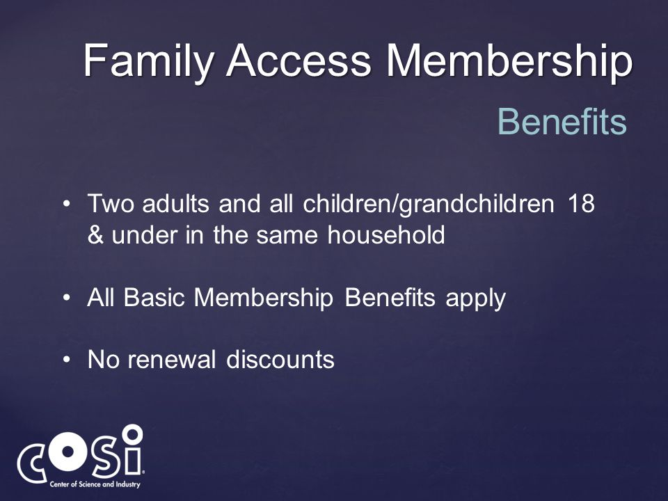 Family Access Membership Two adults and all children/grandchildren 18 & under in the same household All Basic Membership Benefits apply No renewal dis