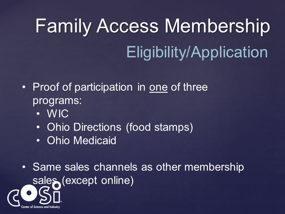 Family Access Membership Proof of participation in one of three programs: WIC Ohio Directions (food stamps) Ohio Medicaid Same sales channels as other