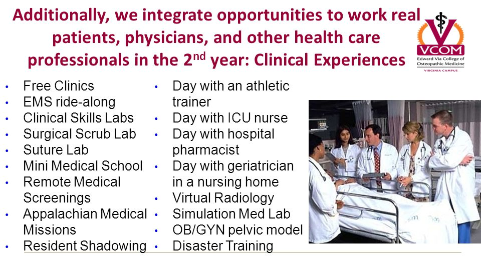 Additionally, we integrate opportunities to work real patients, physicians, and other health care professionals in the 2 nd year: Clinical Experiences Free Clinics EMS ride-along Clinical Skills Labs Surgical Scrub Lab Suture Lab Mini Medical School Remote Medical Screenings Appalachian Medical Missions Resident Shadowing Day with an athletic trainer Day with ICU nurse Day with hospital pharmacist Day with geriatrician in a nursing home Virtual Radiology Simulation Med Lab OB/GYN pelvic model Disaster Training