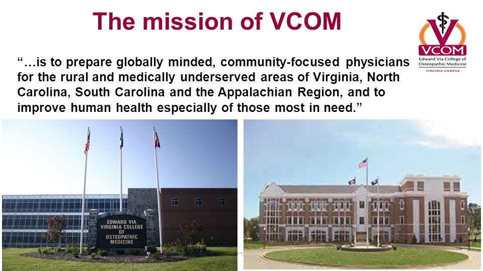 The mission of VCOM …is to prepare globally minded, community-focused physicians for the rural and medically underserved areas of Virginia, North Carolina, South Carolina and the Appalachian Region, and to improve human health especially of those most in need.