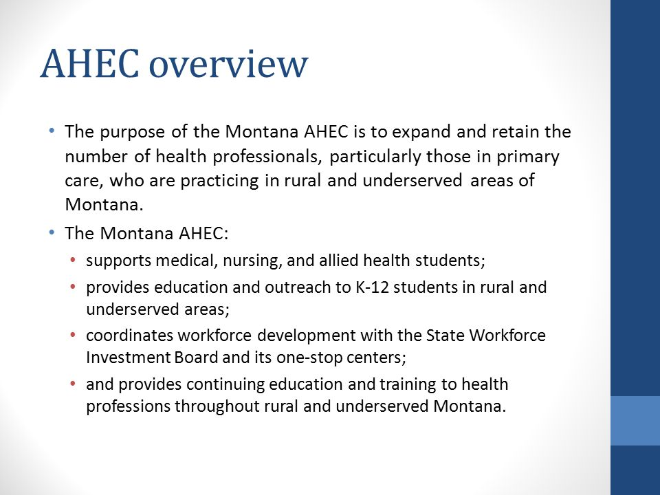 AHEC overview The purpose of the Montana AHEC is to expand and retain the number of health professionals, particularly those in primary care, who are practicing in rural and underserved areas of Montana.