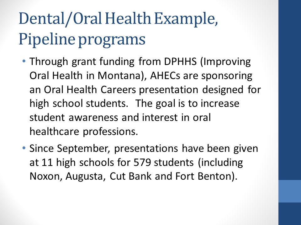 Dental/Oral Health Example, Pipeline programs Through grant funding from DPHHS (Improving Oral Health in Montana), AHECs are sponsoring an Oral Health Careers presentation designed for high school students.