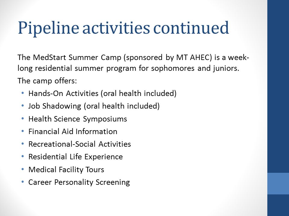 Pipeline activities continued The MedStart Summer Camp (sponsored by MT AHEC) is a week- long residential summer program for sophomores and juniors.