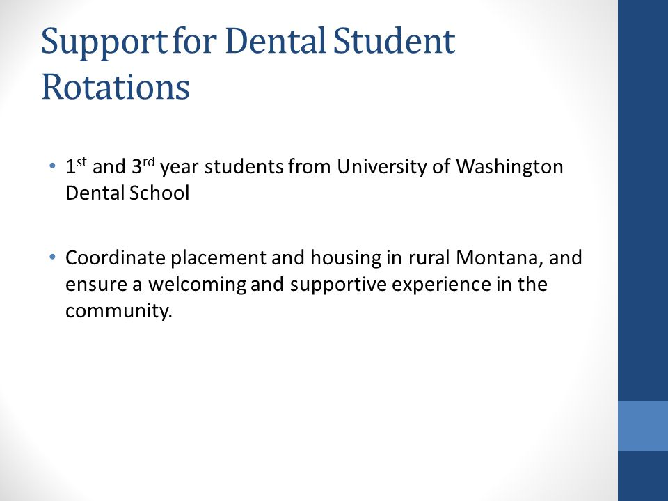 Support for Dental Student Rotations 1 st and 3 rd year students from University of Washington Dental School Coordinate placement and housing in rural Montana, and ensure a welcoming and supportive experience in the community.
