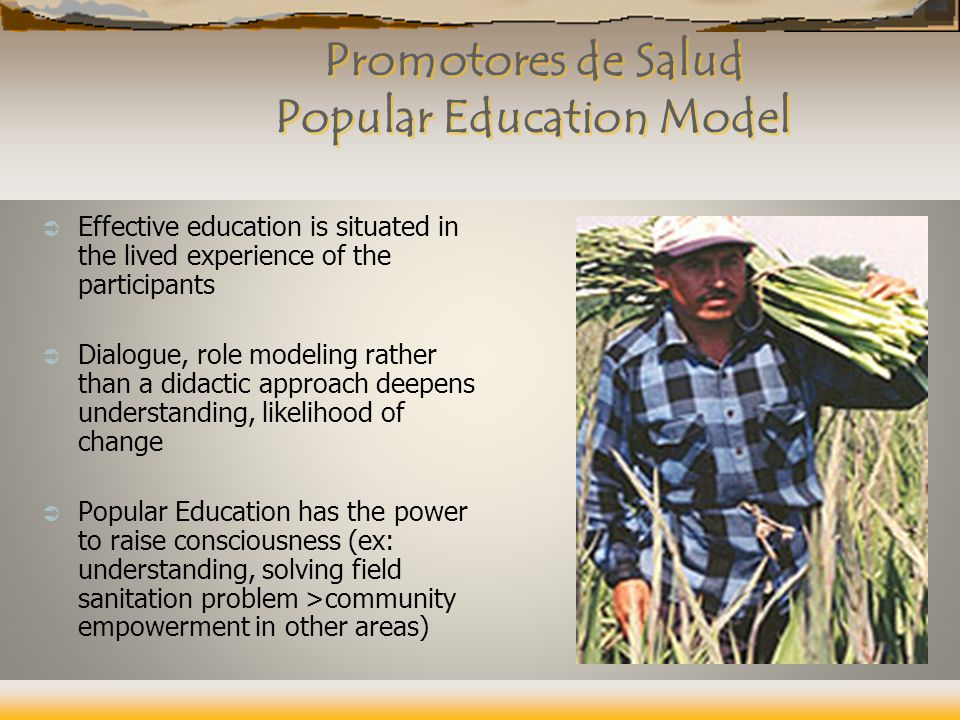 Promotores de Salud Popular Education Model  Effective education is situated in the lived experience of the participants  Dialogue, role modeling rather than a didactic approach deepens understanding, likelihood of change  Popular Education has the power to raise consciousness (ex: understanding, solving field sanitation problem >community empowerment in other areas)