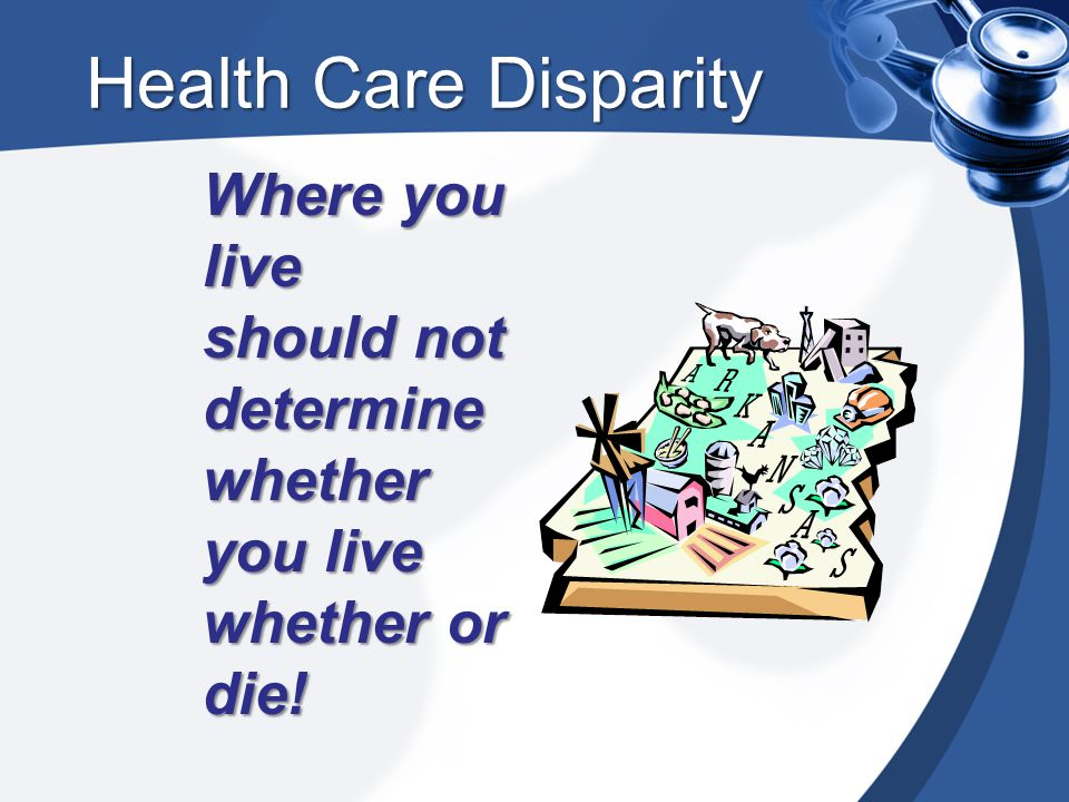 Health Care Disparity Where you live should not determine whether you live whether or die!