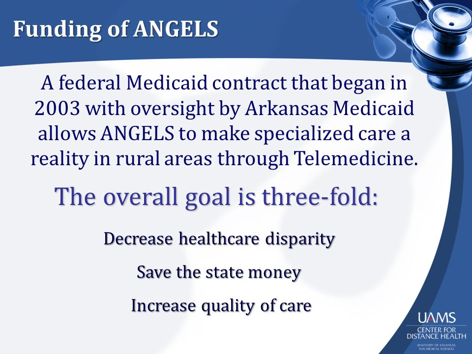 Funding of ANGELS A federal Medicaid contract that began in 2003 with oversight by Arkansas Medicaid allows ANGELS to make specialized care a reality in rural areas through Telemedicine.