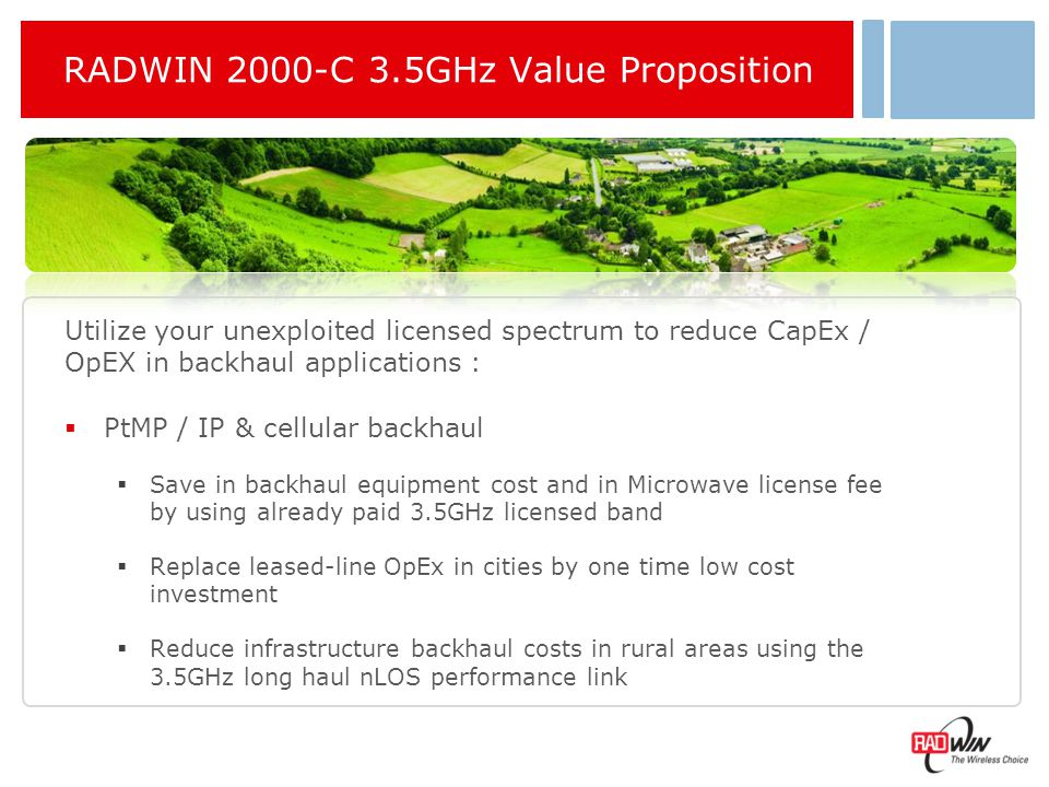 RADWIN 2000-C 3.65GHz Value Proposition  WISP – Deliver broadband connectivity to the underserved  Provide broadband access to corporate clients and meet guaranteed SLA  Backhaul PtMP networks and WiFi Hot zones  Utilities, municipalities and Government  Built high capacity broadband network and save leasing OpEx