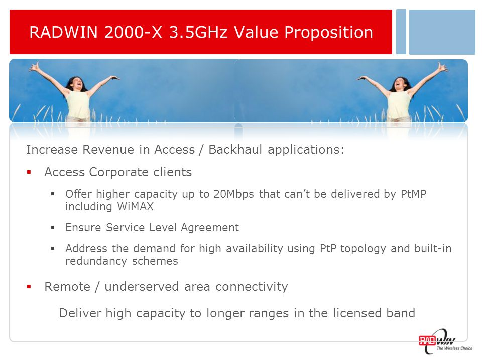 RADWIN 2000 3.5GHz Portfolio Main Features  TDD Duplex, 5-20MHz channel BW  Supported frequencies and regulations:  FCC: 3.650 -3.675 GHz (As per 3.65 NA non-exclusive licensed band)  IC : 3.450-3.650 GHz  Universal: 3.400 -3.700 GHz  ETSI: 3.400-3.700 GHz  Support all RADWIN Indoor Units: IDU-C, IDU-E, PoE device  Available with integrated or external antenna
