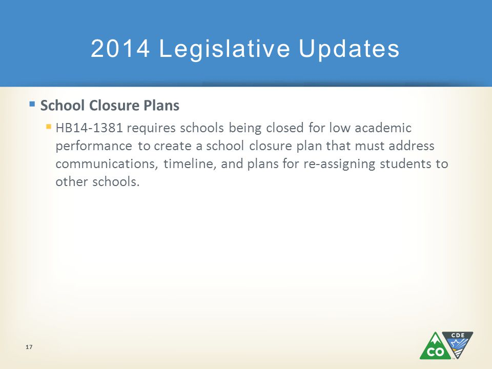  School Closure Plans  HB14-1381 requires schools being closed for low academic performance to create a school closure plan that must address communications, timeline, and plans for re-assigning students to other schools.