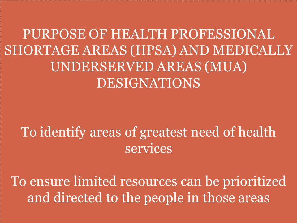 PURPOSE OF HEALTH PROFESSIONAL SHORTAGE AREAS (HPSA) AND MEDICALLY UNDERSERVED AREAS (MUA) DESIGNATIONS To identify areas of greatest need of health services To ensure limited resources can be prioritized and directed to the people in those areas