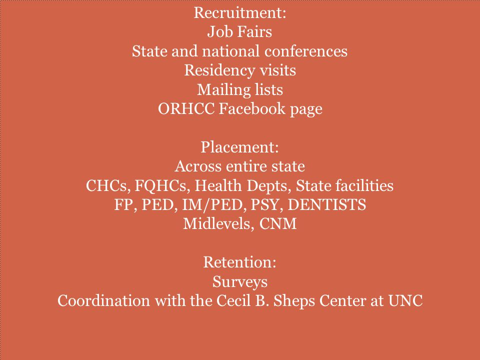 Recruitment: Job Fairs State and national conferences Residency visits Mailing lists ORHCC Facebook page Placement: Across entire state CHCs, FQHCs, Health Depts, State facilities FP, PED, IM/PED, PSY, DENTISTS Midlevels, CNM Retention: Surveys Coordination with the Cecil B.