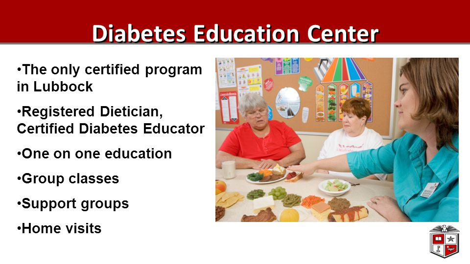 Diabetes Education Center The only certified program in Lubbock Registered Dietician, Certified Diabetes Educator One on one education Group classes Support groups Home visits