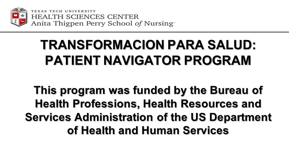TRANSFORMACION PARA SALUD: PATIENT NAVIGATOR PROGRAM This program was funded by the Bureau of Health Professions, Health Resources and Services Administration of the US Department of Health and Human Services