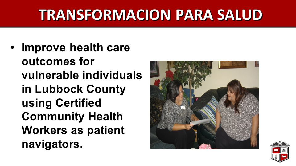 TRANSFORMACION PARA SALUD Improve health care outcomes for vulnerable individuals in Lubbock County using Certified Community Health Workers as patient navigators.