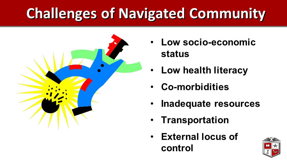 Challenges of Navigated Community Low socio-economic status Low health literacy Co-morbidities Inadequate resources Transportation External locus of c