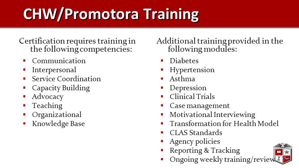 CHW/Promotora Training Certification requires training in the following competencies:  Communication  Interpersonal  Service Coordination  Capacity Building  Advocacy  Teaching  Organizational  Knowledge Base Additional training provided in the following modules:  Diabetes  Hypertension  Asthma  Depression  Clinical Trials  Case management  Motivational Interviewing  Transformation for Health Model  CLAS Standards  Agency policies  Reporting & Tracking  Ongoing weekly training/review