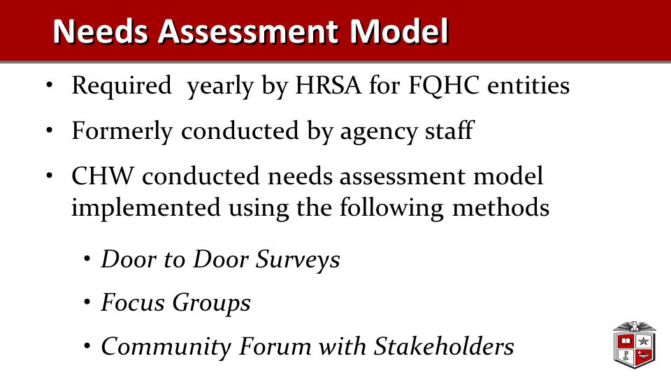 Needs Assessment Model Required yearly by HRSA for FQHC entities Formerly conducted by agency staff CHW conducted needs assessment model implemented using the following methods Door to Door Surveys Focus Groups Community Forum with Stakeholders
