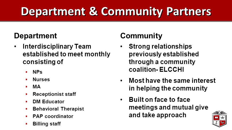 Department & Community Partners Department Interdisciplinary Team established to meet monthly consisting of  NPs  Nurses  MA  Receptionist staff  DM Educator  Behavioral Therapist  PAP coordinator  Billing staff Community Strong relationships previously established through a community coalition- ELCCHI Most have the same interest in helping the community Built on face to face meetings and mutual give and take approach