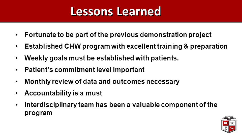 Lessons Learned Fortunate to be part of the previous demonstration project Established CHW program with excellent training & preparation Weekly goals